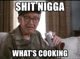 Men Cooking Meme - shit nigga what s cooking grumpy old men pops meme generator