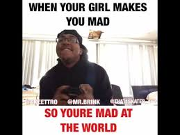 So You Mad Meme - when your girl makes you mad so you re mad at the world