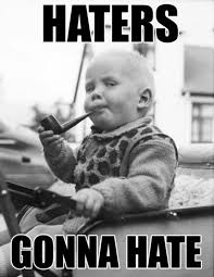 Haters Gonna Hate Meme - best of haters gonna hate you ll see all day