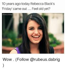 Rebecca Black Memes - 10 years ago today rebecca black s friday came out feel old yet