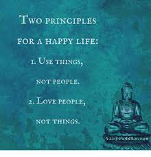 Happy Life Meme - two principles for a happy life i use things not people 2 love