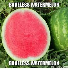 Watermelon Meme - boneless watermelon boneless watermelon memeful com watermelon