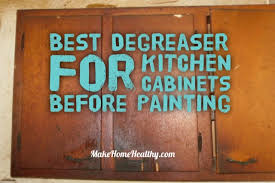 best way to degrease kitchen cabinets before painting best degreaser for kitchen cabinets before painting