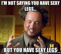 Sexy Legs Meme - i m not saying you have sexy legs but you have sexy legs