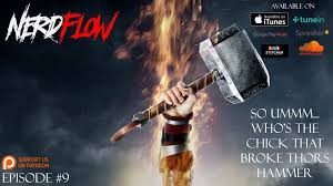 nerdflow episode 9 so who s the chick that broke thor s