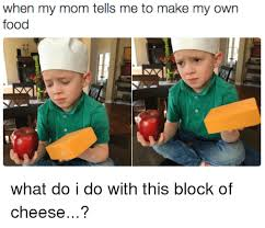 How Can I Make My Own Meme - when my mom tells me to make my own food what do i do with this