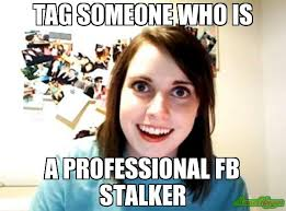 Tag Someone Who Memes - tag someone who is a professional fb stalker meme overly