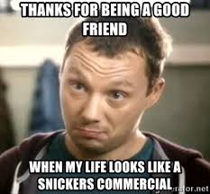 Snickers Commercial Meme - thanks for being a good friend when my life looks like a snickers