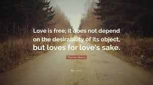 Thomas Merton Quotes On Love by Thomas Merton Quote U201clove Is Free It Does Not Depend On The