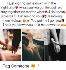 Settle Down Meme - i just wanna settle down with the right one whatever we go through