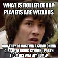 Roller Derby Meme - what is roller derby players are wizards and they re casting a