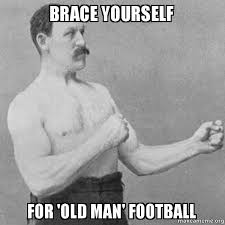 Old Guy Meme - brace yourself for old man football overly manly man make a meme