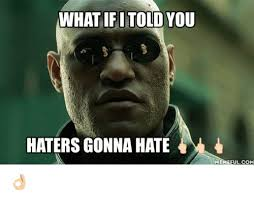 Haters Gonna Hate Meme - what fi told you haters gonna hate memeful com meme on me me