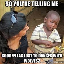 Meme Generator Goodfellas - so you re telling me goodfellas lost to dances with wolves