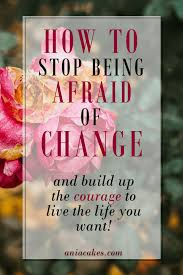 quote change embrace how to build up the courage to change your life for the better