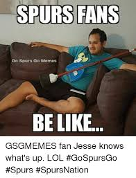 Spurs Meme - spurs fans go spurs go memes be like gsgmemes fan jesse knows