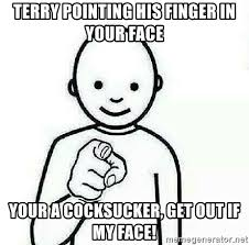 Pointing Meme Face - terry pointing his finger in your face your a cocksucker get out