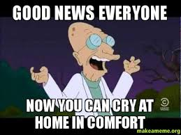 Good News Meme - good news everyone now you can cry at home in comfort make a meme