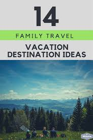 14 family travel destination ideas where the experts are
