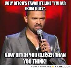 Ugly Bitch Meme - frabz ugly bitchs favorite line im far from ugly naw bitch you