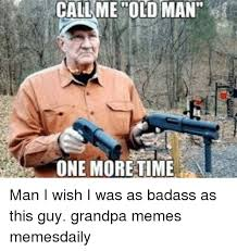 Old Guy Memes - call me old man one more time man i wish i was as badass as this