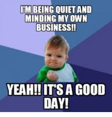 Be Quiet Meme - tm being quiet and minding my own business yeah itsa good day