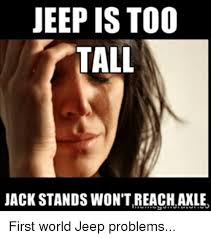What Is An Exle Of A Meme - jeep is too tall jack stands wontreach axle first world jeep