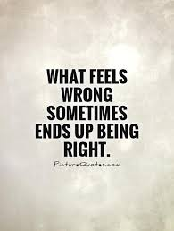 what feels wrong sometimes ends up being right picture quotes
