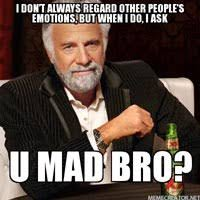 You Mad Bro Meme - seriously america you mad bro is racial intimidation