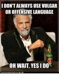 Vulgar Memes - idontalways use vulgar or offensive language oh wait yesido