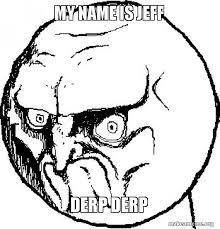 Derp Face Meme - my name is jeff derp derp me make a meme