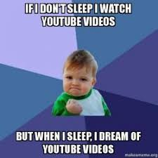 Meme Youtube Videos - if i don t sleep i watch youtube videos but when i sleep i dream