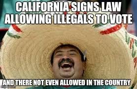 California Meme - california signs law allowing illegals to vote and there not even