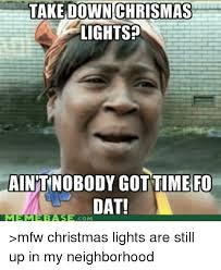 Who Still Up Meme - take down chrismas lights aintnobodygottime fo dat com mfw