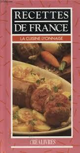 cuisine lyonnaise recettes recettes de la cuisine lyonnaise by collectif crealivres