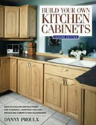 How Build Kitchen Cabinets Build Your Own Kitchen Cabinets Danny Proulx 9781558706767