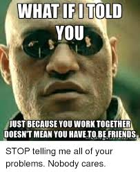Work Friends Meme - what if i told you just because you work together doesn t mean you