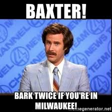 Milwaukee Meme - baxter bark twice if you re in milwaukee ron burgundy questions