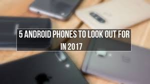 half android 5 android smartphones to look forward to in the 2nd half of 2017
