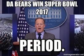 Da Bears Meme - da bears win super bowl 2017 period sean spicer press secretary