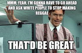 Reggae Meme - mmm yeah i m gonna have to go ahead and ask white people to stop