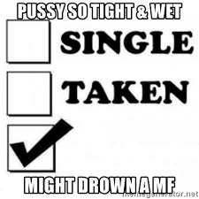 Tight Pussy Meme - pussy so tight wet might drown a mf single taken checkbox