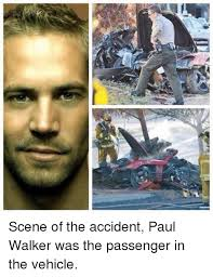 Walker Meme - scene of the accident paul walker was the passenger in the vehicle