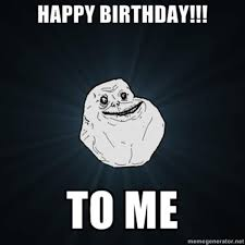 Big Ego Meme - happy birthday to me forever alone know your meme