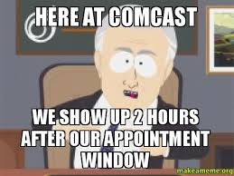 Comcast Meme - here at comcast we show up 2 hours after our appointment window