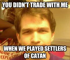 Settlers Of Catan Meme - you didn t trade with me when we played settlers of catan