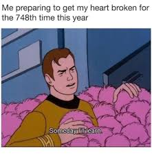 My Heart Meme - me preparing to get my heart broken for the 748th time this year c
