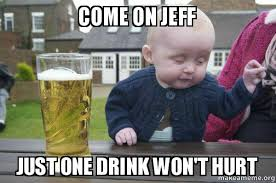 come on jeff just one drink won t hurt drunk baby make a meme