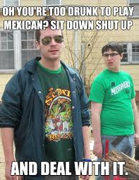 Drunk Mexican Meme - oh you re too drunk to play mexican sit down shut up and deal