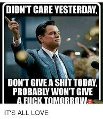 I Don T Care Meme - didn t care yesterday don t give a shit today probably won t give